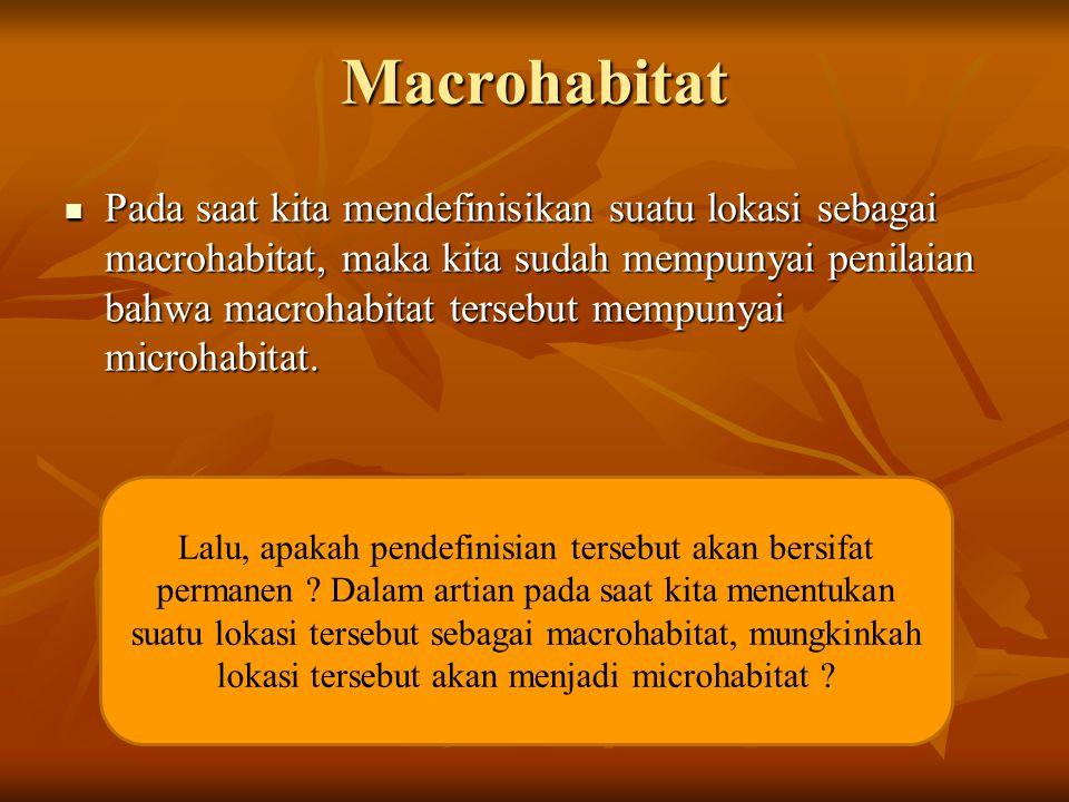 Macrohabitat  Pada saat kita mendefinisikan suatu lokasi sebagai macrohabitat, maka kita sudah mempunyai penilaian bahwa macrohabitat tersebut mempun