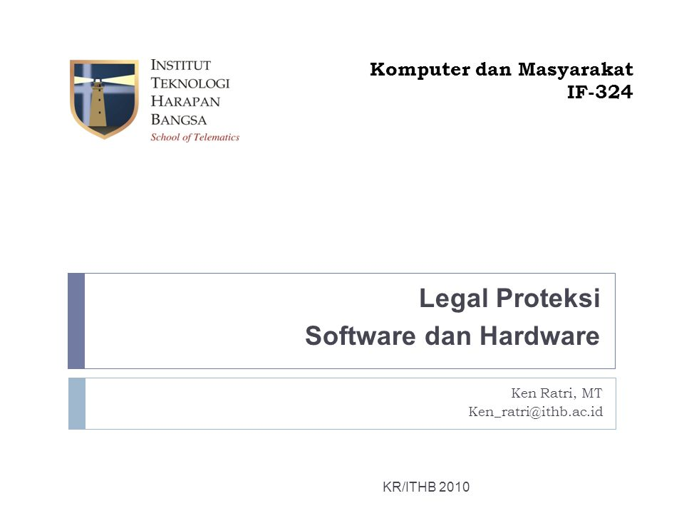 Legal Proteksi Software dan Hardware KR/ITHB 2010 Komputer dan Masyarakat IF-324 Ken Ratri, MT Ken_ratri@ithb.ac.id