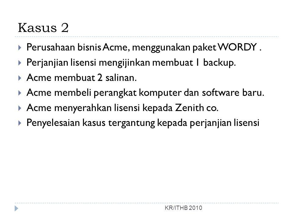 Kasus 2 KR/ITHB 2010  Perusahaan bisnis Acme, menggunakan paket WORDY.  Perjanjian lisensi mengijinkan membuat 1 backup.  Acme membuat 2 salinan. 