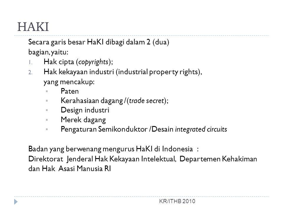HAKI KR/ITHB 2010 Secara garis besar HaKI dibagi dalam 2 (dua) bagian, yaitu: 1. Hak cipta (copyrights); 2. Hak kekayaan industri (industrial property