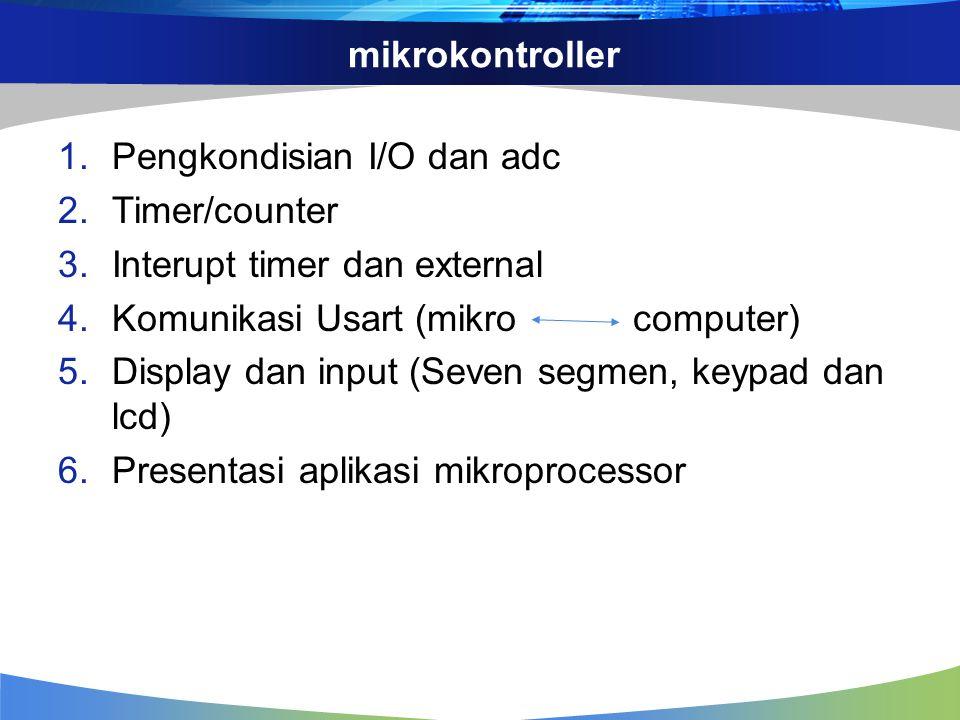 mikrokontroller 1.Pengkondisian I/O dan adc 2.Timer/counter 3.Interupt timer dan external 4.Komunikasi Usart (mikro computer) 5.Display dan input (Sev