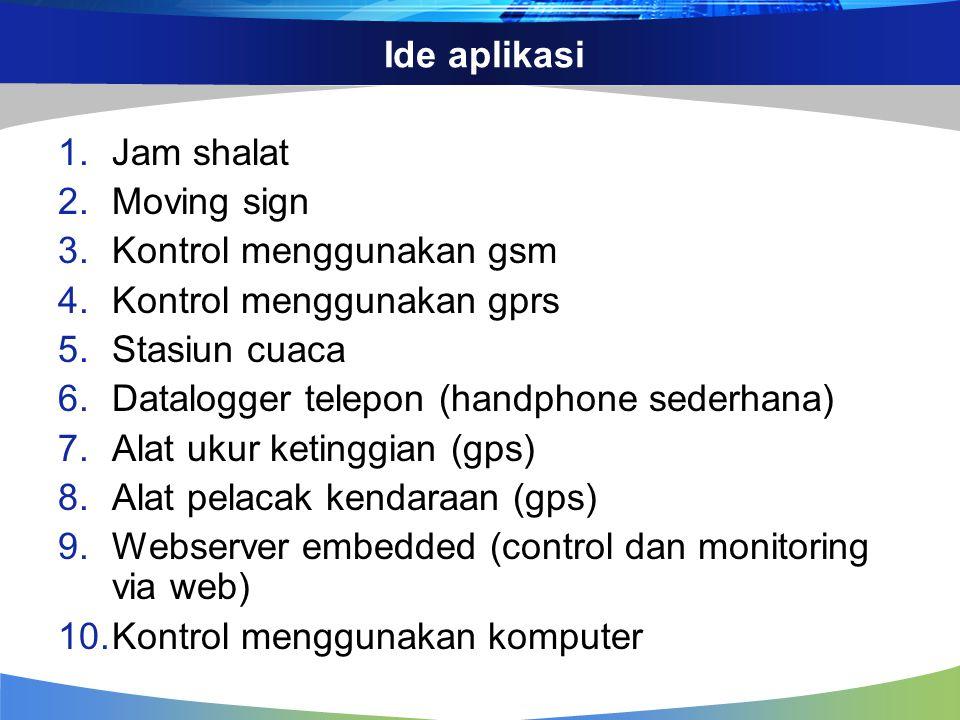 Ide aplikasi 1.Jam shalat 2.Moving sign 3.Kontrol menggunakan gsm 4.Kontrol menggunakan gprs 5.Stasiun cuaca 6.Datalogger telepon (handphone sederhana