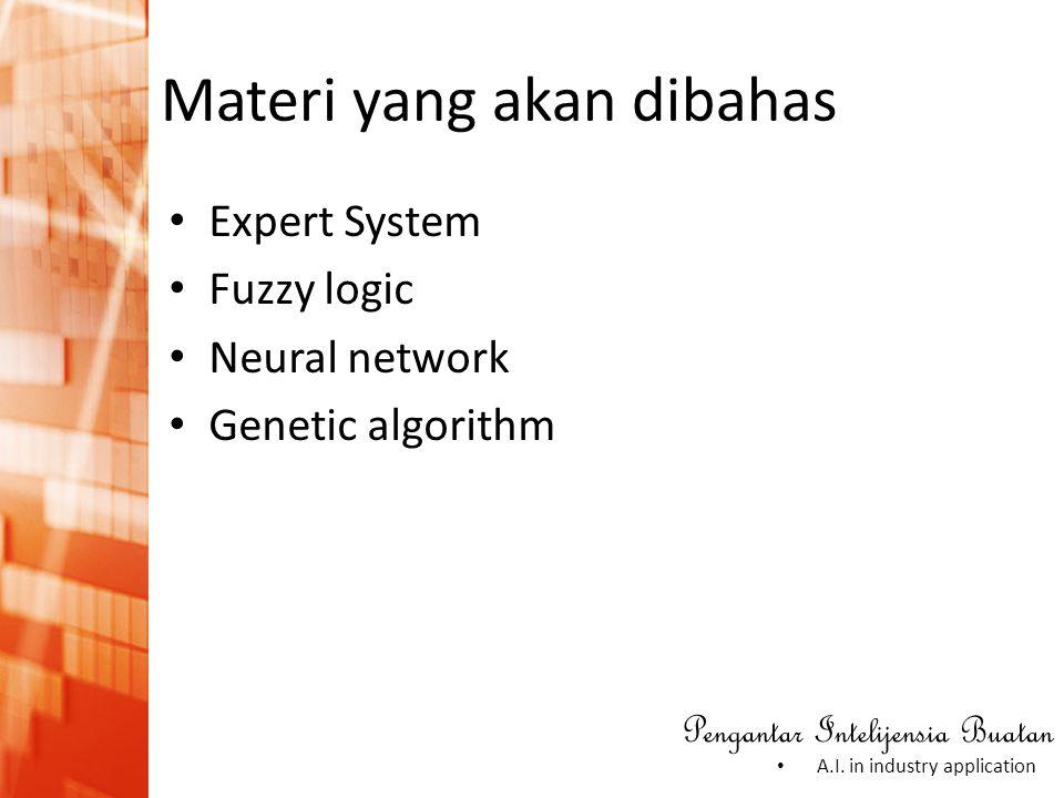 Pengantar Intelijensia Buatan • A.I. in industry application Materi yang akan dibahas • Expert System • Fuzzy logic • Neural network • Genetic algorit