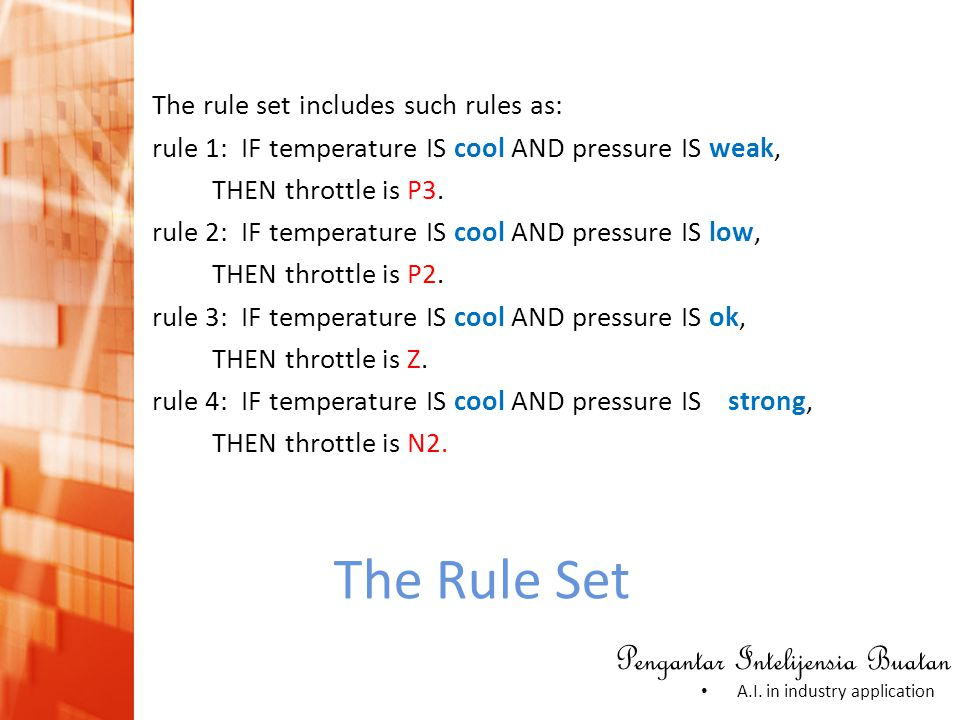 Pengantar Intelijensia Buatan • A.I. in industry application The Rule Set The rule set includes such rules as: rule 1: IF temperature IS cool AND pres