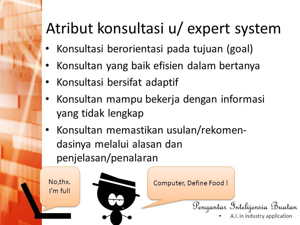 Pengantar Intelijensia Buatan • A.I. in industry application Atribut konsultasi u/ expert system • Konsultasi berorientasi pada tujuan (goal) • Konsul