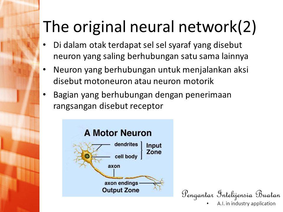 Pengantar Intelijensia Buatan • A.I. in industry application The original neural network(2) • Di dalam otak terdapat sel sel syaraf yang disebut neuro