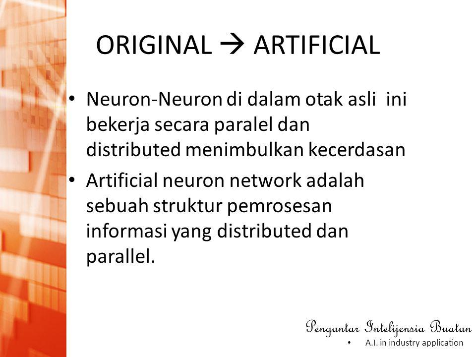 Pengantar Intelijensia Buatan • A.I. in industry application ORIGINAL  ARTIFICIAL • Neuron-Neuron di dalam otak asli ini bekerja secara paralel dan d