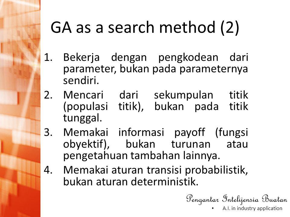 Pengantar Intelijensia Buatan • A.I. in industry application GA as a search method (2) 1.Bekerja dengan pengkodean dari parameter, bukan pada paramete