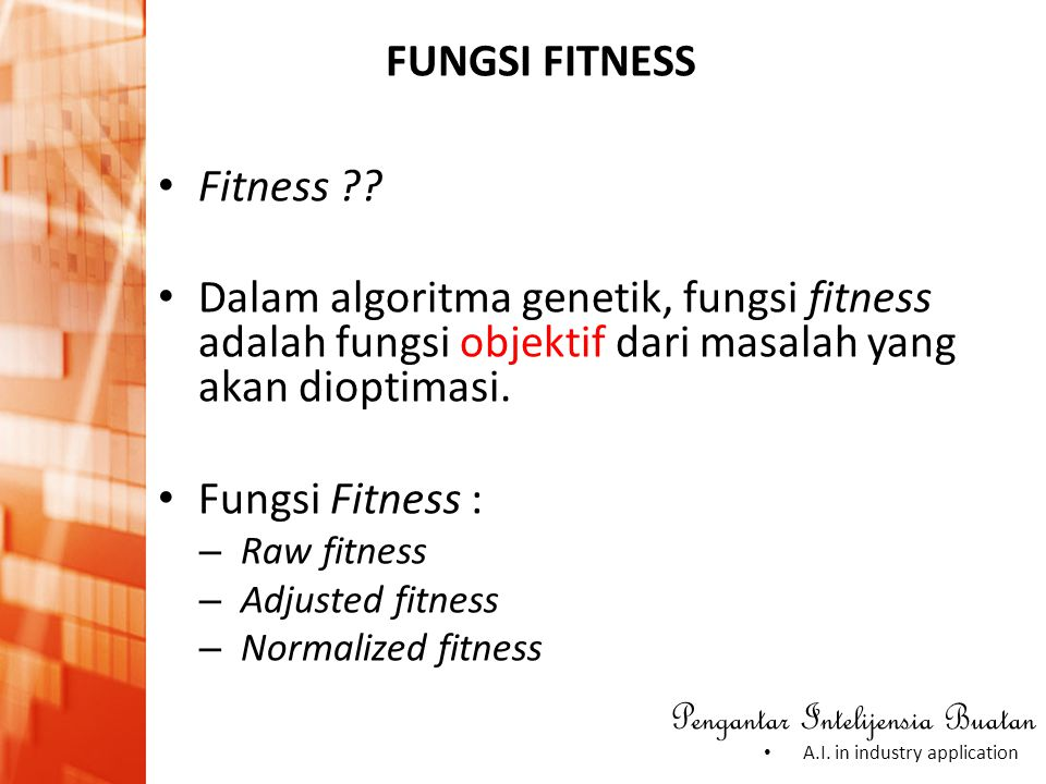 Pengantar Intelijensia Buatan • A.I. in industry application FUNGSI FITNESS • Fitness ?? • Dalam algoritma genetik, fungsi fitness adalah fungsi objek
