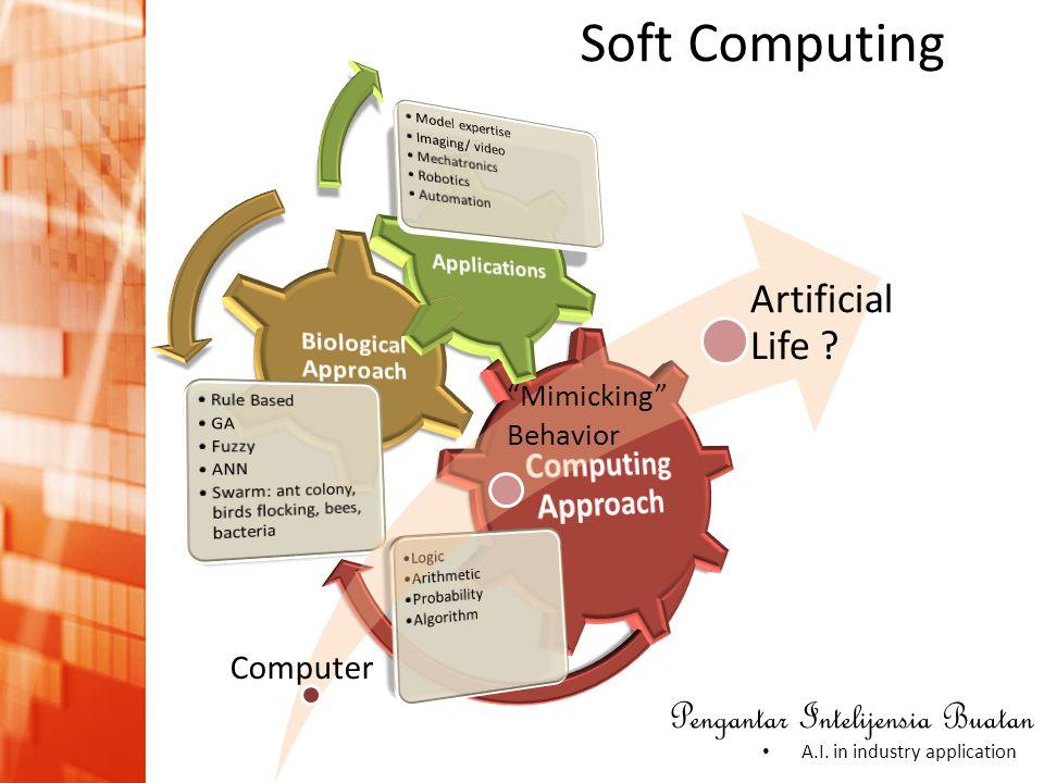 "Pengantar Intelijensia Buatan • A.I. in industry application Soft Computing Computer ""Mimicking"" Behavior Artificial Life ?"