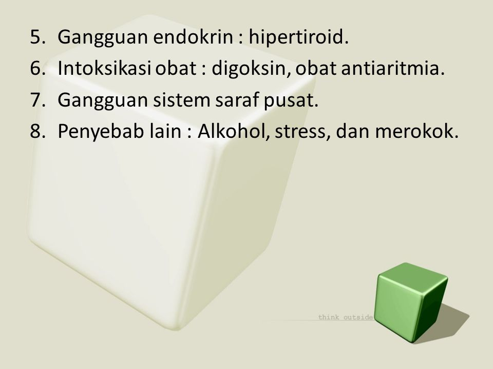 5.Gangguan endokrin : hipertiroid. 6.Intoksikasi obat : digoksin, obat antiaritmia. 7.Gangguan sistem saraf pusat. 8.Penyebab lain : Alkohol, stress,