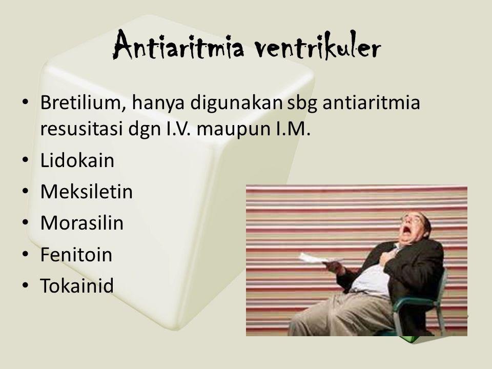 Antiaritmia ventrikuler • Bretilium, hanya digunakan sbg antiaritmia resusitasi dgn I.V. maupun I.M. • Lidokain • Meksiletin • Morasilin • Fenitoin •