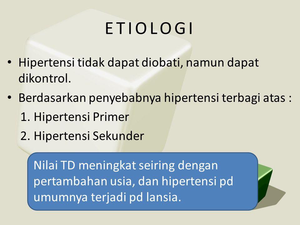 ETIOLOGI • Hipertensi tidak dapat diobati, namun dapat dikontrol. • Berdasarkan penyebabnya hipertensi terbagi atas : 1.Hipertensi Primer 2.Hipertensi