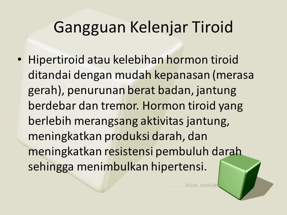 Gangguan Kelenjar Tiroid • Hipertiroid atau kelebihan hormon tiroid ditandai dengan mudah kepanasan (merasa gerah), penurunan berat badan, jantung ber
