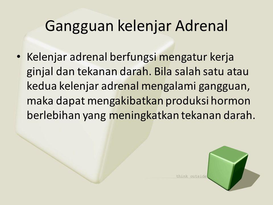 Gangguan kelenjar Adrenal • Kelenjar adrenal berfungsi mengatur kerja ginjal dan tekanan darah. Bila salah satu atau kedua kelenjar adrenal mengalami