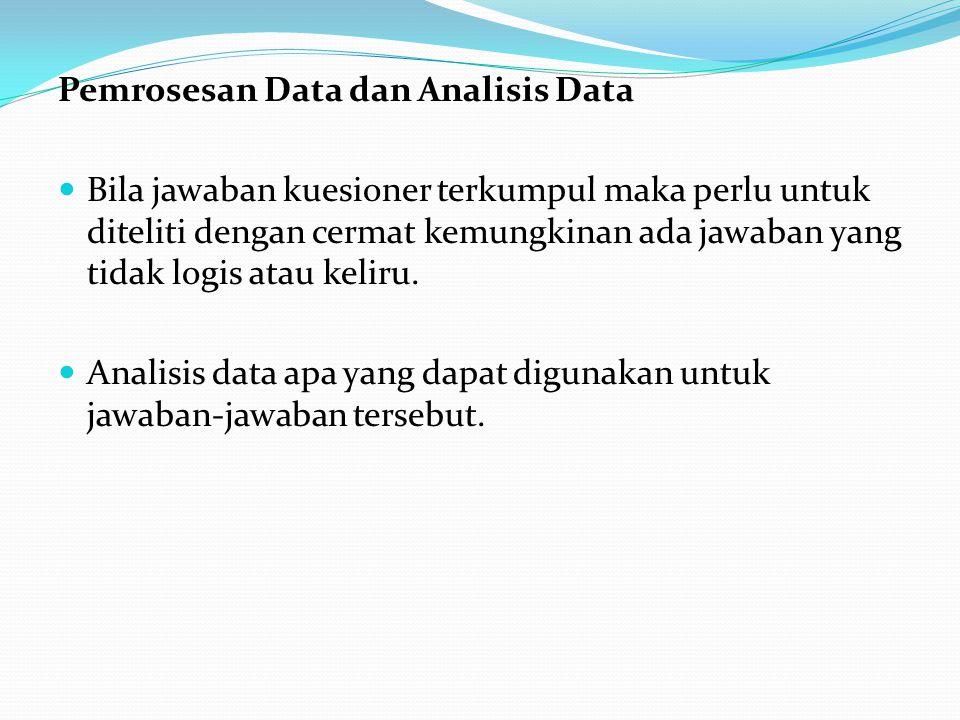 Pemrosesan Data dan Analisis Data  Bila jawaban kuesioner terkumpul maka perlu untuk diteliti dengan cermat kemungkinan ada jawaban yang tidak logis atau keliru.