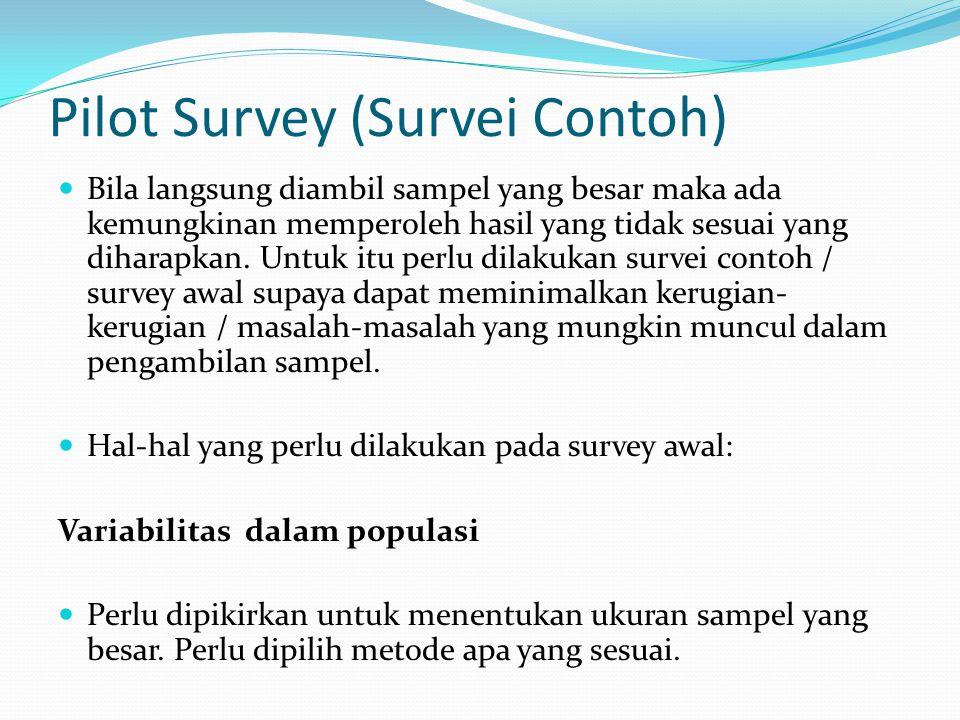 Pilot Survey (Survei Contoh)  Bila langsung diambil sampel yang besar maka ada kemungkinan memperoleh hasil yang tidak sesuai yang diharapkan.