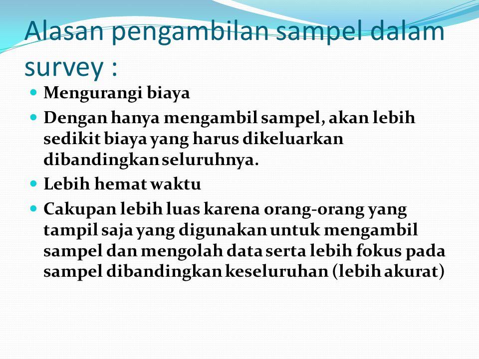 Alasan pengambilan sampel dalam survey :  Mengurangi biaya  Dengan hanya mengambil sampel, akan lebih sedikit biaya yang harus dikeluarkan dibandingkan seluruhnya.
