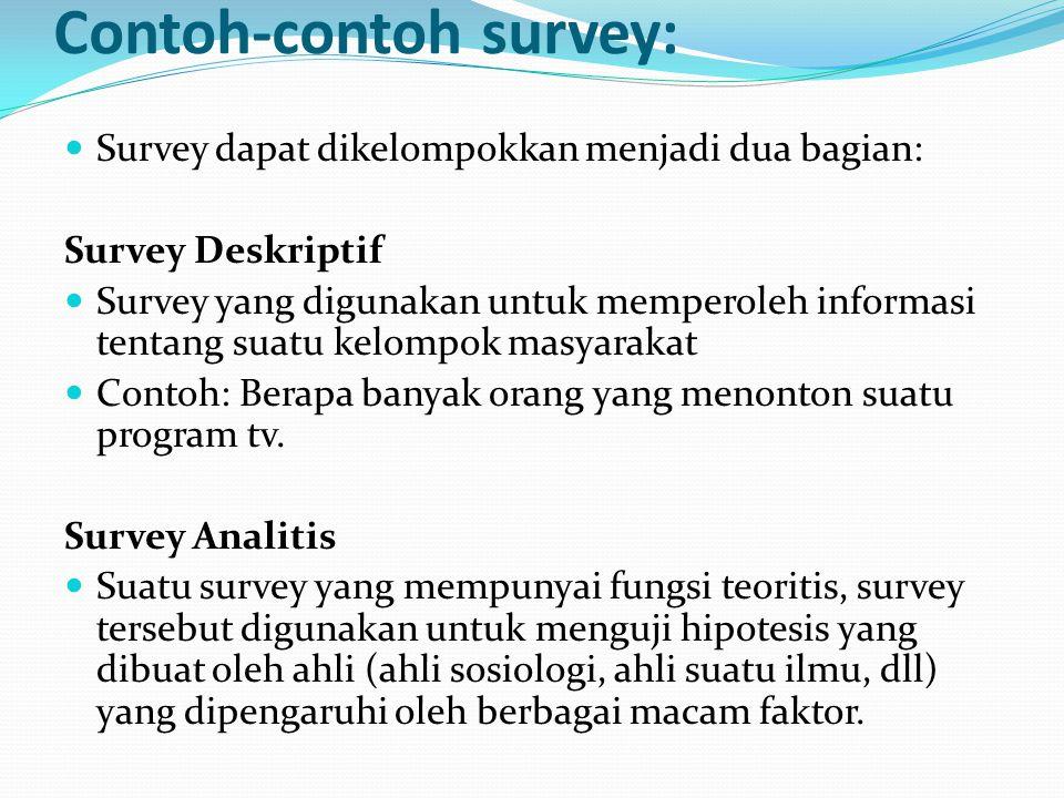 Contoh-contoh survey:  Survey dapat dikelompokkan menjadi dua bagian: Survey Deskriptif  Survey yang digunakan untuk memperoleh informasi tentang suatu kelompok masyarakat  Contoh: Berapa banyak orang yang menonton suatu program tv.