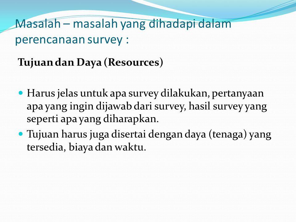 Masalah – masalah yang dihadapi dalam perencanaan survey : Tujuan dan Daya (Resources)  Harus jelas untuk apa survey dilakukan, pertanyaan apa yang ingin dijawab dari survey, hasil survey yang seperti apa yang diharapkan.