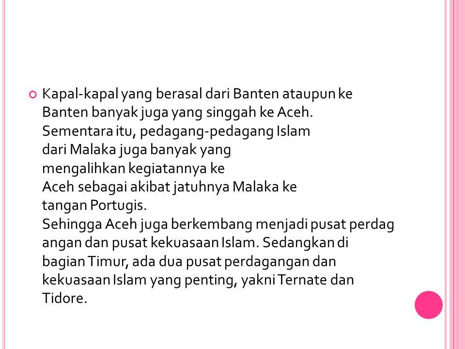 Kapal-kapal yang berasal dari Banten ataupun ke Banten banyak juga yang singgah ke Aceh. Sementara itu, pedagang-pedagang Islam dari Malaka juga banya