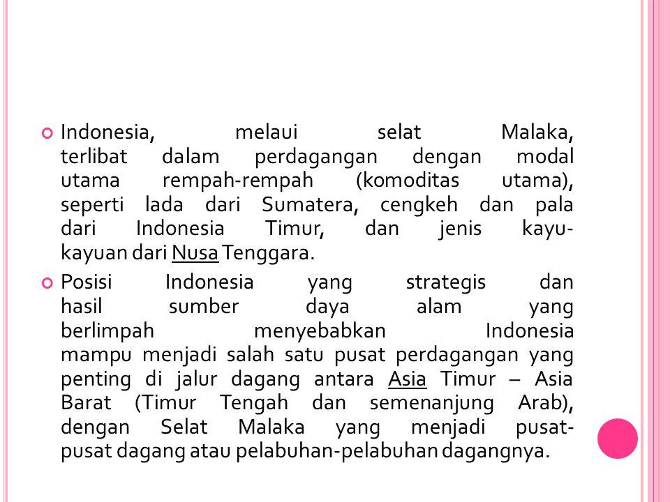 Indonesia, melaui selat Malaka, terlibat dalam perdagangan dengan modal utama rempah-rempah (komoditas utama), seperti lada dari Sumatera, cengkeh dan