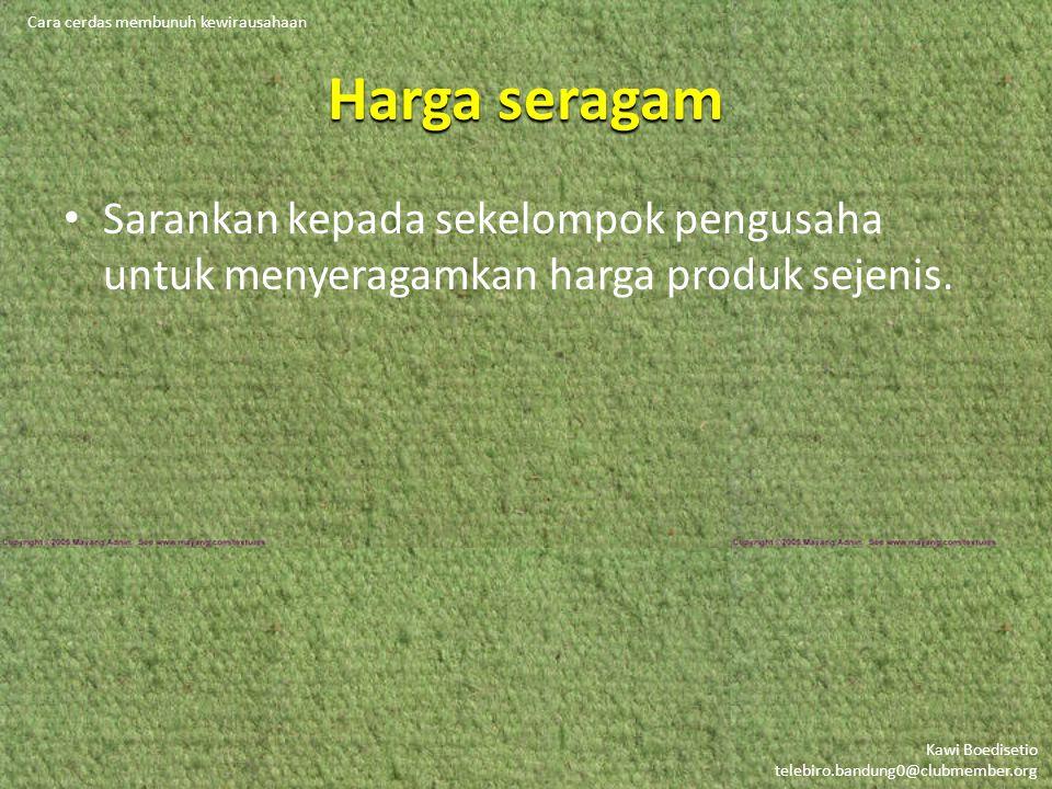 Kawi Boedisetio telebiro.bandung0@clubmember.org Harga seragam • Sarankan kepada sekelompok pengusaha untuk menyeragamkan harga produk sejenis. Cara c