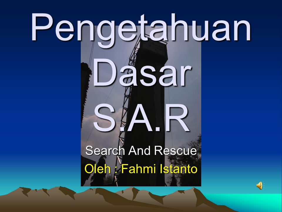 Pengetahuan Dasar S.A.R Search And Rescue Oleh : Fahmi Istanto