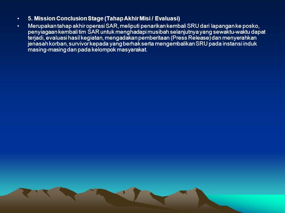 •5. Mission Conclusion Stage (Tahap Akhir Misi / Evaluasi) •Merupakan tahap akhir operasi SAR, meliputi penarikan kembali SRU dari lapangan ke posko,