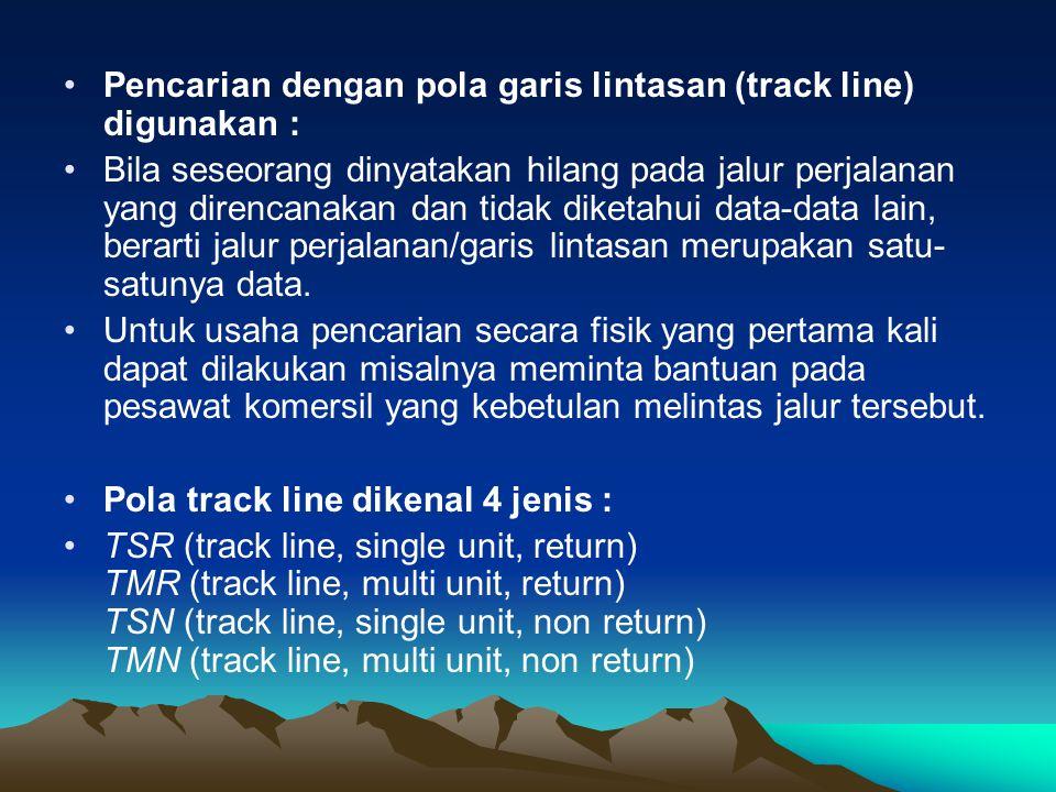 •Pencarian dengan pola garis lintasan (track line) digunakan : •Bila seseorang dinyatakan hilang pada jalur perjalanan yang direncanakan dan tidak dik