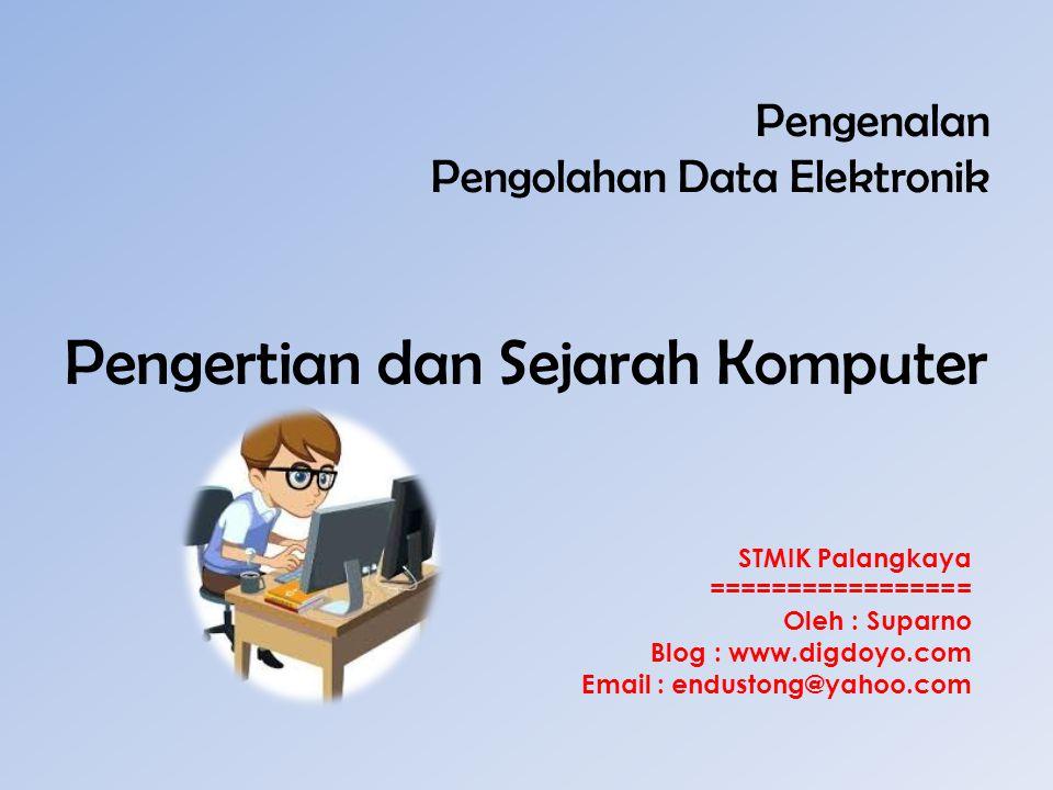 Pengenalan Pengolahan Data Elektronik Pengertian dan Sejarah Komputer STMIK Palangkaya ================= Oleh : Suparno Blog : www.digdoyo.com Email :