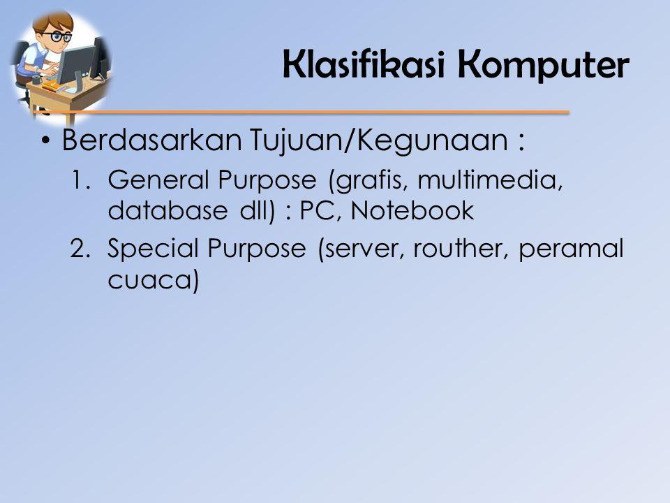 Klasifikasi Komputer • Berdasarkan Tujuan/Kegunaan : 1.General Purpose (grafis, multimedia, database dll) : PC, Notebook 2.Special Purpose (server, ro