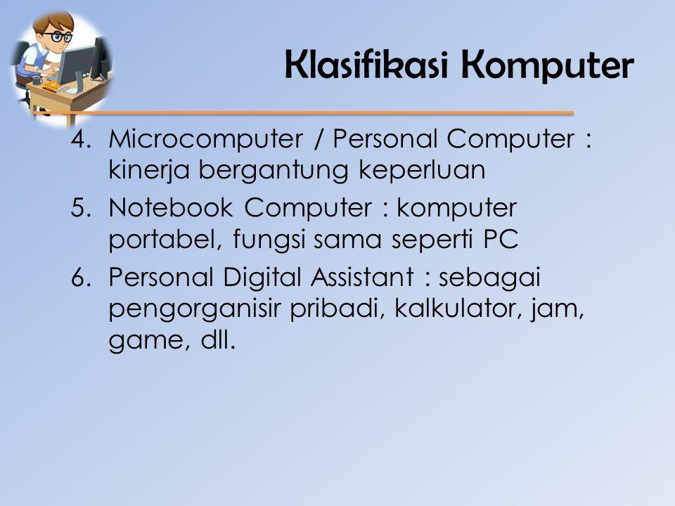 Klasifikasi Komputer 4.Microcomputer / Personal Computer : kinerja bergantung keperluan 5.Notebook Computer : komputer portabel, fungsi sama seperti P