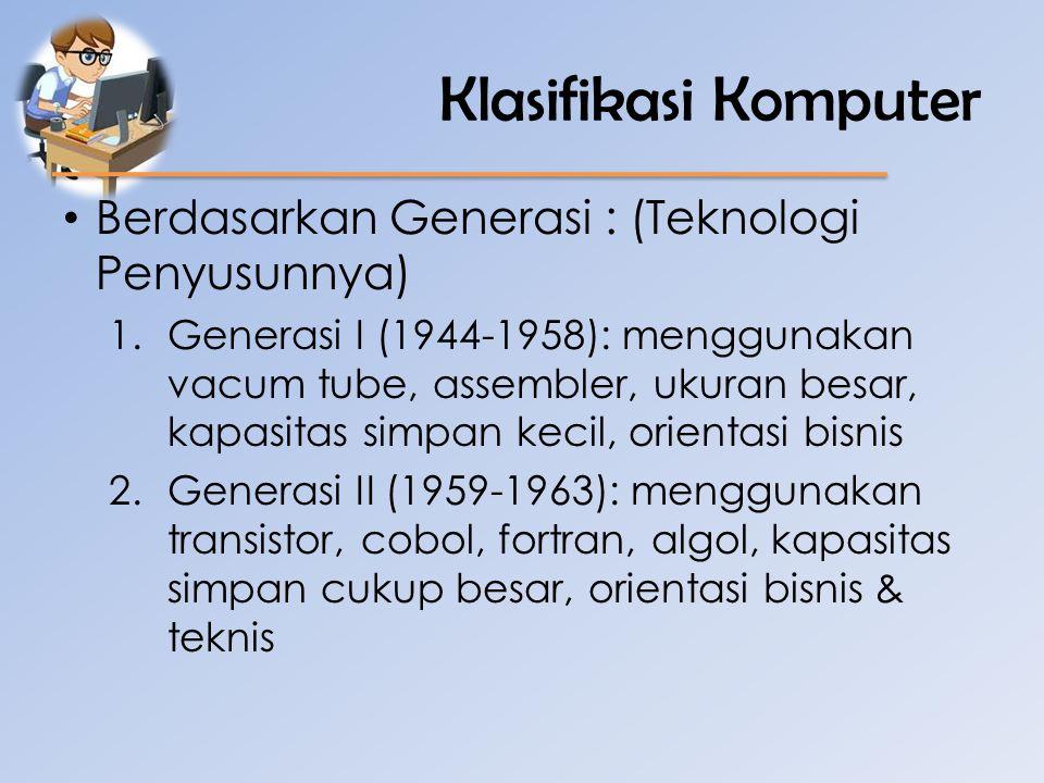 Klasifikasi Komputer • Berdasarkan Generasi : (Teknologi Penyusunnya) 1.Generasi I (1944-1958): menggunakan vacum tube, assembler, ukuran besar, kapas
