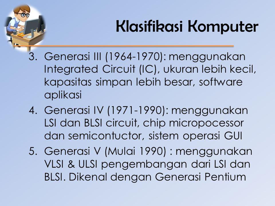 Klasifikasi Komputer 3.Generasi III (1964-1970): menggunakan Integrated Circuit (IC), ukuran lebih kecil, kapasitas simpan lebih besar, software aplik
