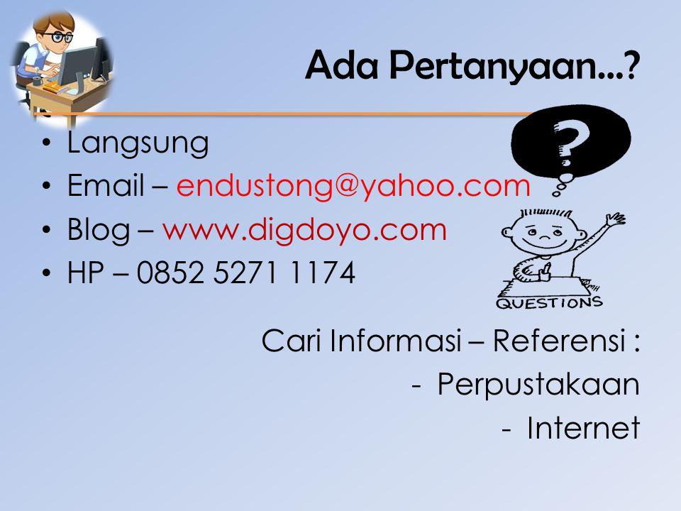 Ada Pertanyaan…? • Langsung • Email – endustong@yahoo.com • Blog – www.digdoyo.com • HP – 0852 5271 1174 Cari Informasi – Referensi : -Perpustakaan -I