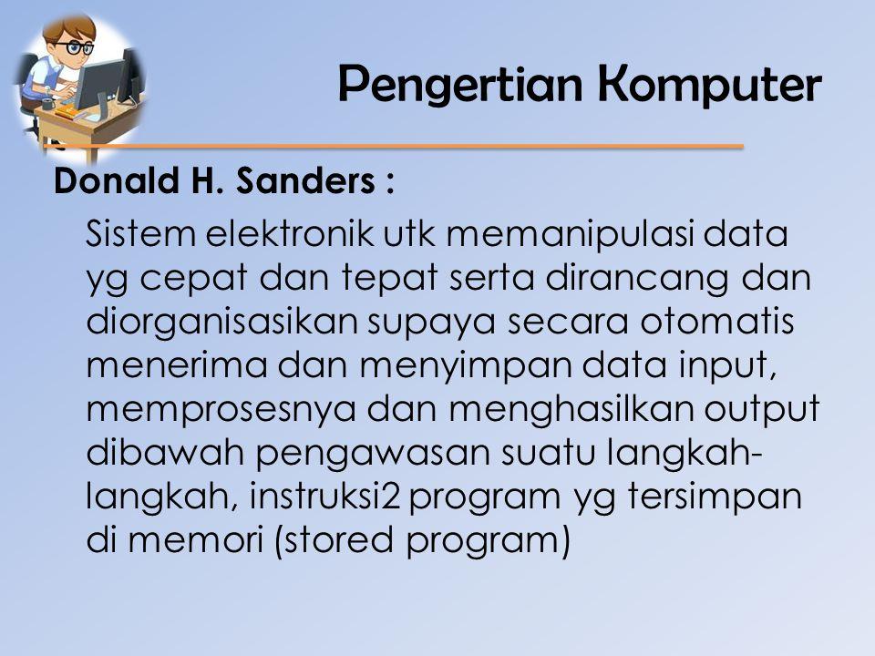 Pengertian Komputer Hamacher dkk : Mesin penghitung eletronik yg cepat dapat menerima informasi input digital, memprosesnya sesuai dengan suatu program yg tersimpan di memorinya dan menghasilkan output informasi