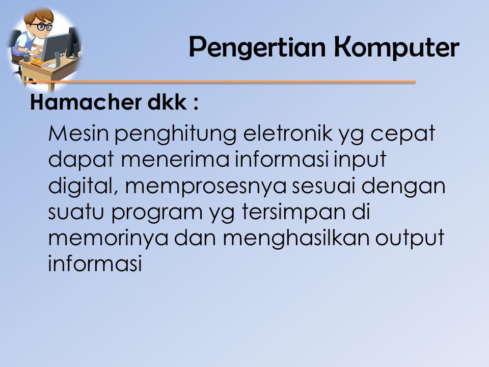 Pengertian Komputer Hamacher dkk : Mesin penghitung eletronik yg cepat dapat menerima informasi input digital, memprosesnya sesuai dengan suatu progra