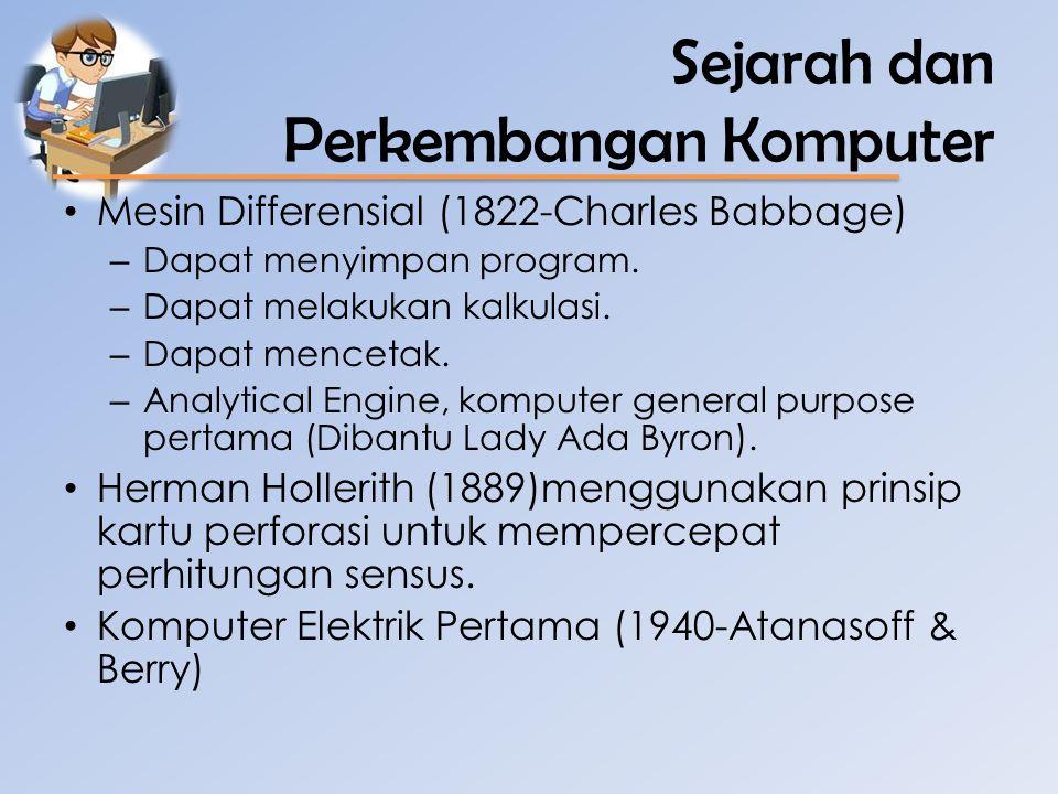 Sejarah dan Perkembangan Komputer • Mesin Differensial (1822-Charles Babbage) – Dapat menyimpan program. – Dapat melakukan kalkulasi. – Dapat mencetak