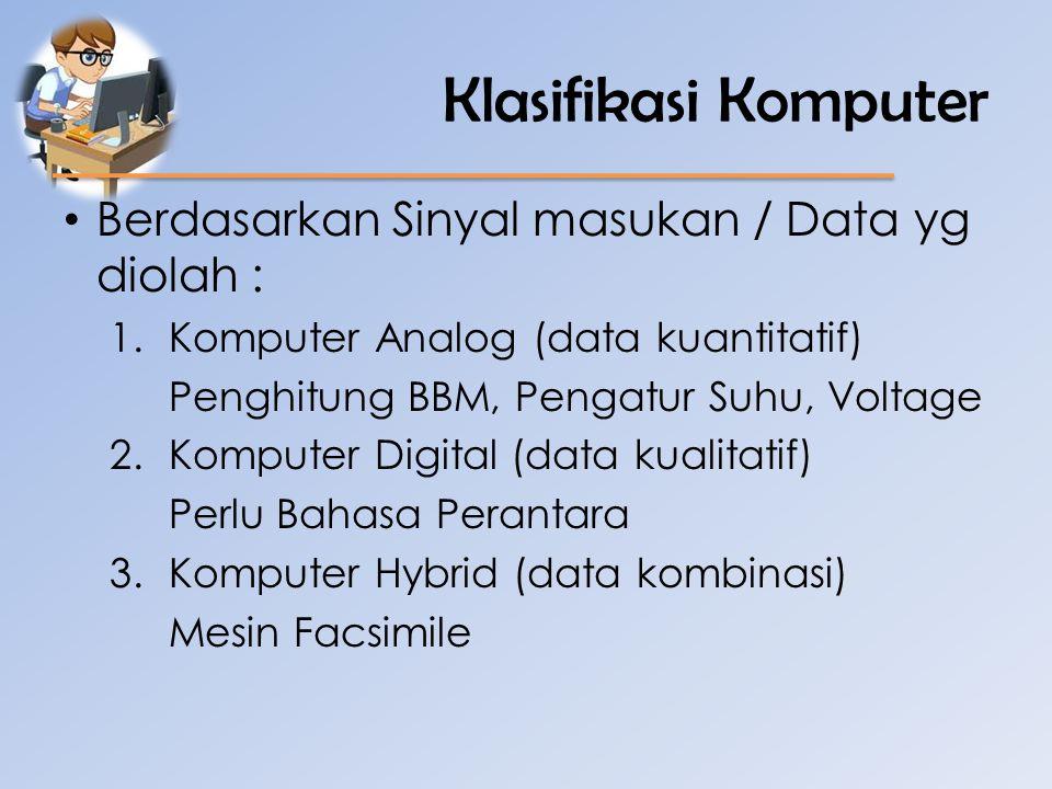 Klasifikasi Komputer • Berdasarkan Sinyal masukan / Data yg diolah : 1.Komputer Analog (data kuantitatif) Penghitung BBM, Pengatur Suhu, Voltage 2.Kom