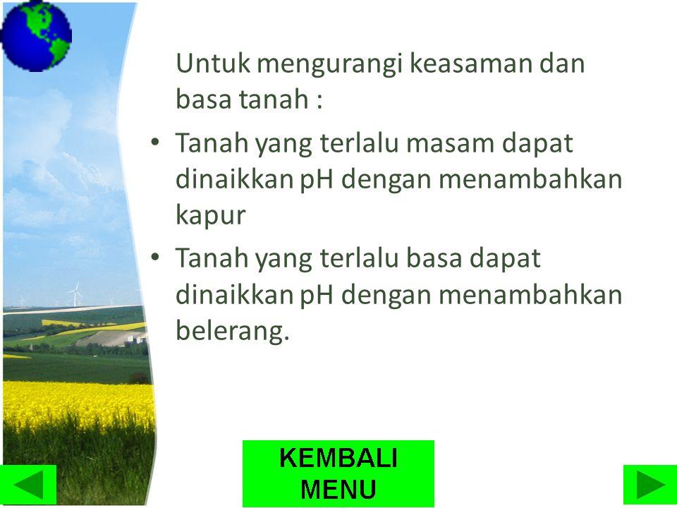 Untuk mengurangi keasaman dan basa tanah : • Tanah yang terlalu masam dapat dinaikkan pH dengan menambahkan kapur • Tanah yang terlalu basa dapat dina