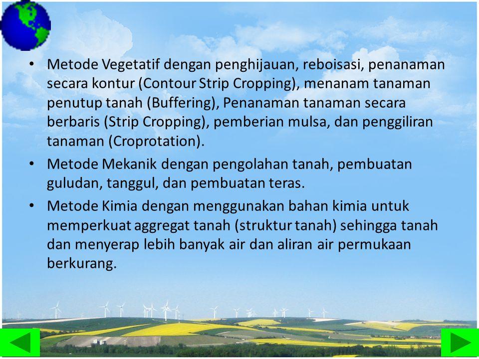 • Metode Vegetatif dengan penghijauan, reboisasi, penanaman secara kontur (Contour Strip Cropping), menanam tanaman penutup tanah (Buffering), Penanam