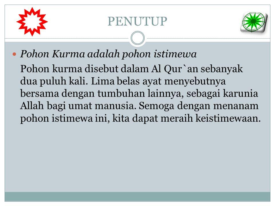PENUTUP  Pohon Kurma adalah pohon istimewa Pohon kurma disebut dalam Al Qur`an sebanyak dua puluh kali. Lima belas ayat menyebutnya bersama dengan tu
