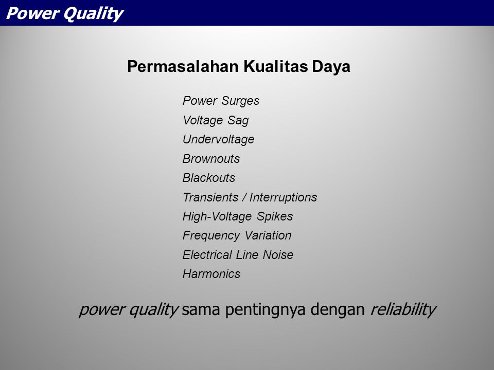 Permasalahan Kualitas Daya Power Surges Voltage Sag Undervoltage Brownouts Blackouts Transients / Interruptions High-Voltage Spikes Frequency Variation Electrical Line Noise Harmonics power quality sama pentingnya dengan reliability Power Quality