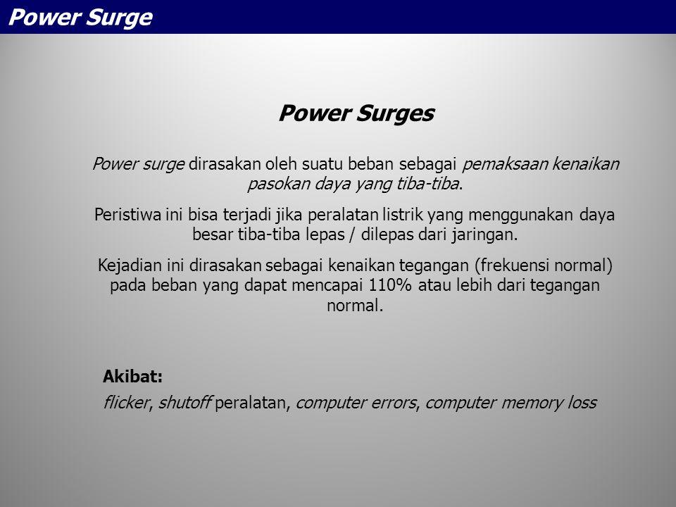 Power Surges Power surge dirasakan oleh suatu beban sebagai pemaksaan kenaikan pasokan daya yang tiba-tiba. Peristiwa ini bisa terjadi jika peralatan