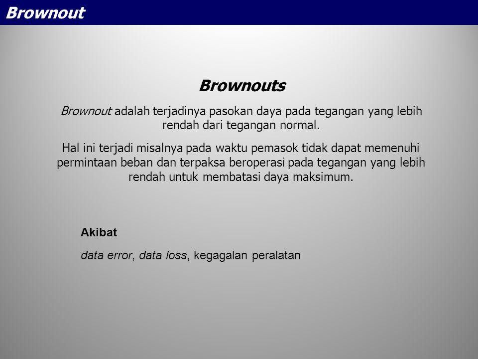 Brownouts Brownout adalah terjadinya pasokan daya pada tegangan yang lebih rendah dari tegangan normal. Hal ini terjadi misalnya pada waktu pemasok ti