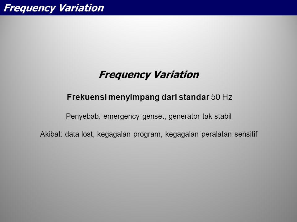 Frequency Variation Frekuensi menyimpang dari standar 50 Hz Penyebab: emergency genset, generator tak stabil Akibat: data lost, kegagalan program, keg