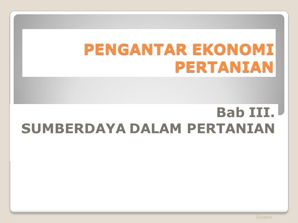 PENGANTAR EKONOMI PERTANIAN Bab III. SUMBERDAYA DALAM PERTANIAN Suhartini