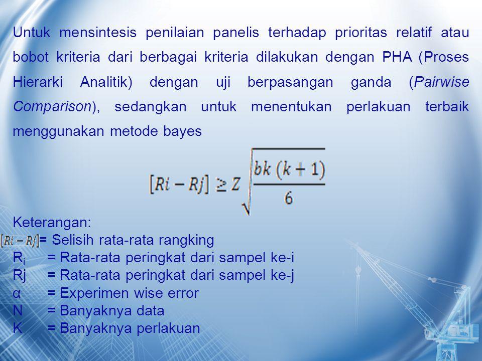 Untuk mensintesis penilaian panelis terhadap prioritas relatif atau bobot kriteria dari berbagai kriteria dilakukan dengan PHA (Proses Hierarki Analitik) dengan uji berpasangan ganda (Pairwise Comparison), sedangkan untuk menentukan perlakuan terbaik menggunakan metode bayes Keterangan: = Selisih rata-rata rangking R i = Rata-rata peringkat dari sampel ke-i Rj = Rata-rata peringkat dari sampel ke-j α = Experimen wise error N = Banyaknya data K = Banyaknya perlakuan