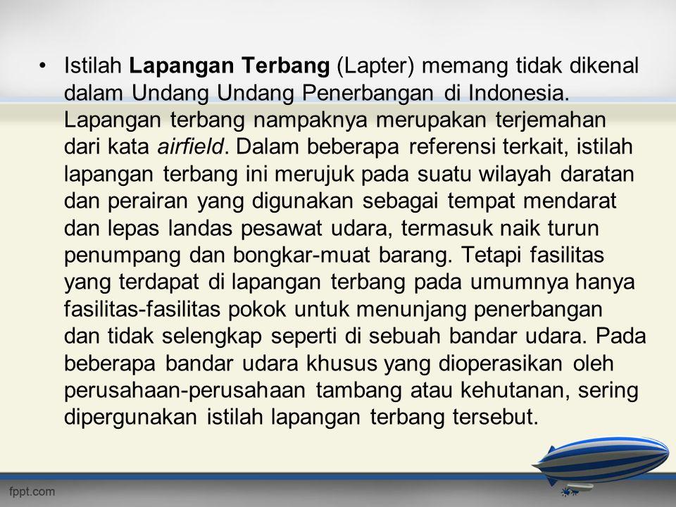 •Istilah Lapangan Terbang (Lapter) memang tidak dikenal dalam Undang Undang Penerbangan di Indonesia. Lapangan terbang nampaknya merupakan terjemahan